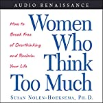 Women Who Think Too Much: How to Break Free of Overthinking and Reclaim Your Life | Susan Nolen-Hoeksema