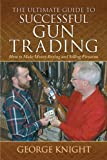 The Ultimate Guide to Successful Gun Trading, George Knight, 1616083204