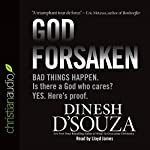 Godforsaken: Bad Things Happen. Is there a God Who Cares? Yes. Here's proof. | Dinesh D'Souza