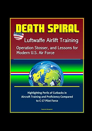 Read Online Death Spiral: Luftwaffe Airlift Training, Operation Stosser, and Lessons for Modern U.S. Air Force - Highlighting Perils of Cutbacks in Aircraft Training and Proficiency Compared to C-17 Pilot Force ebook