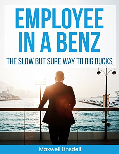 Employee In A Benz: The Slow But Sure Way To Big Bucks by [Linsdell, Maxwell]