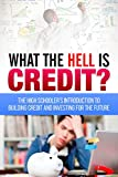 What the HELL is Credit?: An Introduction to Building Credit and Investing for the Future