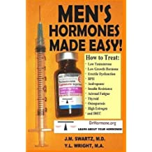 Men's Hormones Made Easy!: How to Treat Low Testosterone, Low Growth Hormone, Erectile Dysfunction, BPH, Andropause, Insulin Resistance, Adrenal Fatigue, Thyroid, Osteoporosis, High Estrogen, and Dht!
