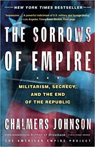 The Sorrows of Empire: Militarism, Secrecy, and the End of the ...