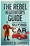 The Rebel Negotiator s Guide to Buying a Car: Expert Advice From a Professional Negotiator