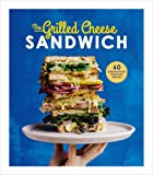 The Grilled Cheese Sandwich: 60 Unbrielievably Delicious Recipes