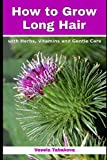 How to Grow Long Hair with Herbs, Vitamins and Gentle Care: Natural Hair Care Recipes for Hair Growth and Health (Organic Beauty on a Budget)