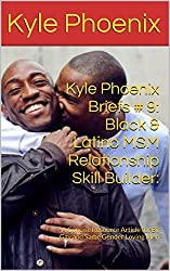 Kyle Phoenix Briefs # 9: Black & Latino MSM Relationship Skill Builder:: A Concise Resource Article for Bi, Gay and Same Gender Loving Men