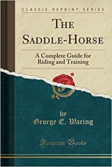 The Saddle-Horse: A Complete Guide for Riding and Training (Classic Reprint)