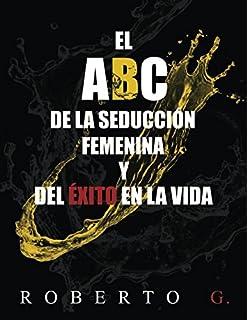 El A, B, C, de la Seducción Femenina y del Éxito en la