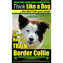 Border Collie, Border Collie Training AAA AKC | Think Like a Dog, but Don't Eat Your Poop! | Border Collie Breed Expert Training: Here's EXACTLY How To Border Collie Training AAA AKC: Book 1