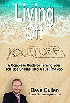 Living Off YouTube: A Complete Guide to Turning Your YouTube Channel into a Full-Time Job by [Cullen, Dave]
