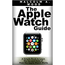 The Apple Watch: A Simple Guide to Learn the Ins and Outs of how the Apple Watch Works