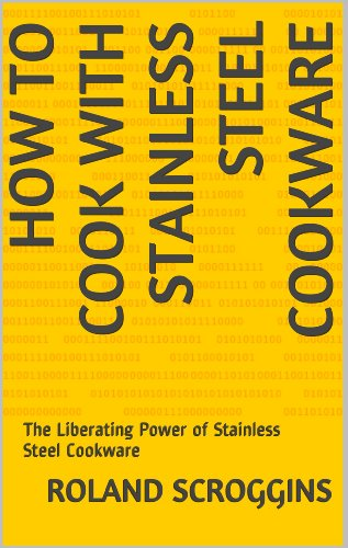 (HOW TO COOK WITH STAINLESS STEEL COOKWARE: The Liberating Power of Stainless Steel Cookware)