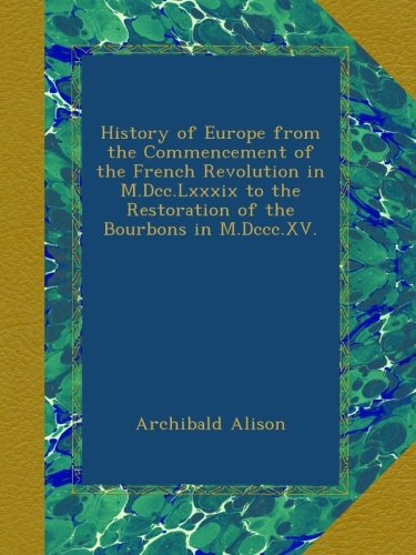 History of Europe from the Commencement of the French Revolution in M.Dcc.Lxxxix to the Restoration of the Bourbons in M.Dccc.XV. pdf epub