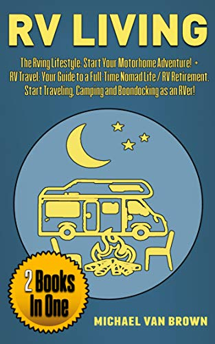 RV Living: The RVing Lifestyle: Start Your Motorhome Adventure! + RV Travel: Your Guide To a Full-Time Nomad Life / RV Retirement. Start Traveling, Camping and Boondocking as an RVer! (2 Books in 1)
