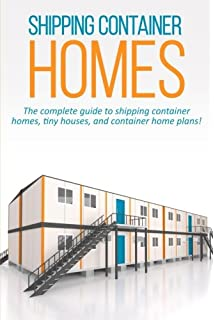 Shipping Container Homes: The Complete Guide To Shipping Container Homes,  Tiny Houses, And
