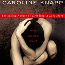 Appetites: Why Women Want Audiobook by Caroline Knapp Narrated by Gabra Zackman