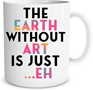 The Earth Without Art is Just EH 11oz Coffee Tea Mug Great for Women Teacher Funny Birthday Ideas for Her, Friends, Sister, Aunt, Mother, Mom, Family