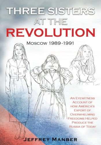 Three Sisters at the Revolution: An Eyewitness Account of How America's Export of Overwhelming Freedoms Helped Produce the Russia of Today ebook