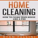 Home Cleaning: How to Clean Your House Like a Pro Audiobook by Ryan Fellini Narrated by Forris Day Jr