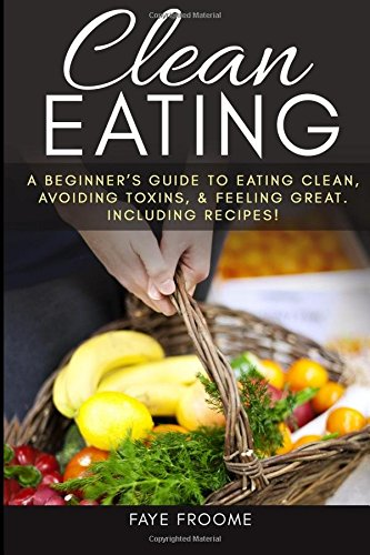 Clean Eating: A beginner's Guide to Eating Clean, Avoiding Toxins, and Feeling Great. Including Recipes! (Healthy Eating Series) (Volume 1)