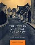 The Jews in Medieval Normandy : A Social and Intellectual History, Golb, Norman, 1107406870