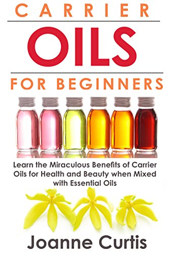 Carrier Oils For Beginners: Learn the Miraculous Benefits of Carrier Oils for Health and Beauty when Mixed With Essential Oils (Why Carrier Oils are Vitally ... Maximizing Your Total Health and Vitality) by [Curtis, Joanne]
