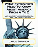 What Foreigners Need To Know About America From A To Z: America's Culture (America's Language) by Lance Johnson (2012-07-03)