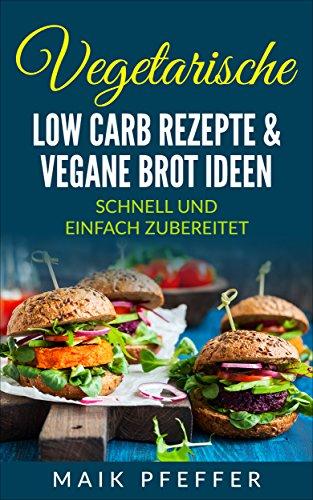 Vegetarische Low Carb Rezepte & vegane Brot Ideen mit Aufstrichen schnell und einfach zubereitet +Bonus Rezepte kostenlos (German Edition)