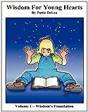 Wisdom for Young Hearts Volume 1 Wisdom's Foundation, Pattie Delea, 1612860303