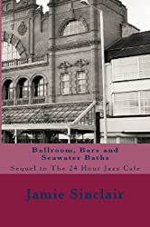 Ballroom, Bars and Seawater Baths: Sequel to The 24 Hour Jazz Cafe