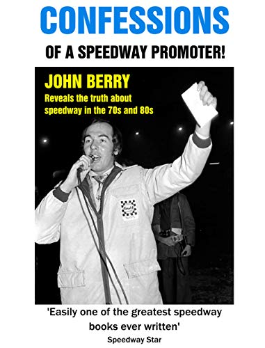 CONFESSIONS Of A Speedway Promoter!: JOHN BERRY reveals the truth about speedway in the 70s and 80s por John Berry