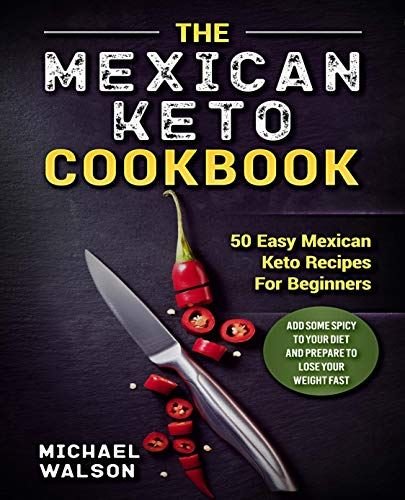 The Mexican Keto Cookbook: 50 Easy Mexican Keto Recipes For Beginners. Add Some Spicy To Your Diet And Prepare To Lose Your Weight Fast by Michael Walson