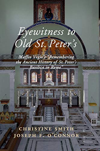 Eyewitness to Old St Peter's: Maffeo Vegio's 'Remembering the Ancient History of St Peter's Basilica in Rome,' with Translation and a Digital Reconstruction of the Church (The Basilica Of St Peter In Vatican City)