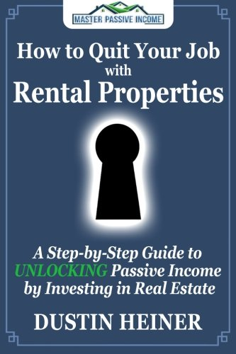How To Quit Your Job With Rental Properties  A Step By Step Guide To Unlocking Passive Income By Investing In Real Estate