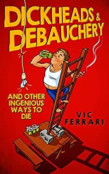 Dickheads & Debauchery: and other ingenious ways to die by [Ferrari, Vic]