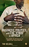 Business, Politics and the State in Africa : Challenging the Orthodoxies on Growth and Transformation, Kelsall, Tim, 1780324219