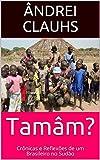 Tamâm?: Crônicas e Reflexões de um Brasileiro no Sudão