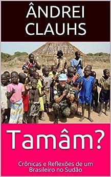 Tamâm?: Crônicas e Reflexões de um Brasileiro no Sudão por [Clauhs, Ândrei]
