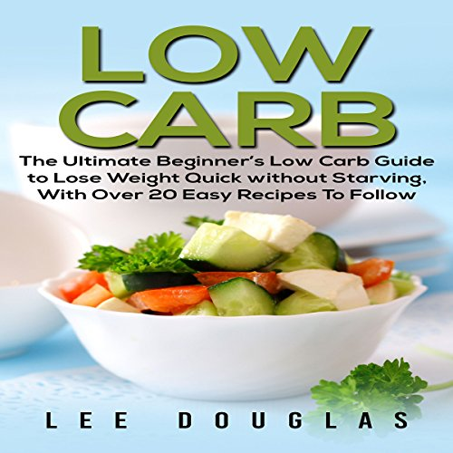 Low Carb: The Ultimate Beginner's Low Carb Guide to Lose Weight Quick Without Starving with over 20 Easy Recipes to Follow by Lee Douglas