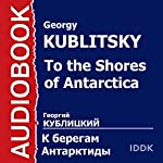 To the Shores of Antarctica [Russian Edition] | Georgy Kublitsky