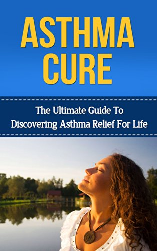 Asthma: Asthma Cure: The Ultimate Guide to Discovering Asthma Relief for Life ( asthma relief, asthma treatment, asthma, asthma attack) (asthma relief, ... symptoms, asthma treatment, asthma cure)
