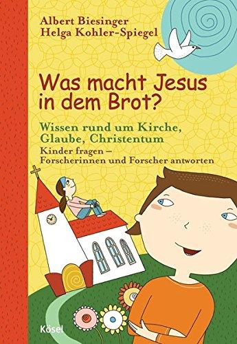 Was macht Jesus in dem Brot?: Wissen rund um Kirche, Glaube, Christentum - Kinder fragen - Forscherinnen und Forscher antworten