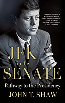 JFK in the Senate: Pathway to the Presidency by [Shaw, John T.]