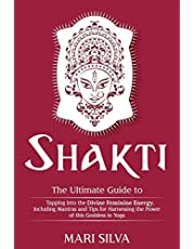 Shakti: The Ultimate Guide to Tapping into the Divine Feminine Energy, Including Mantras and Tips for Harnessing the Power of this Goddess in Yoga