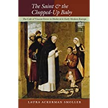 The Saint and the Chopped-Up Baby: The Cult of Vincent Ferrer in Medieval and Early Modern Europe