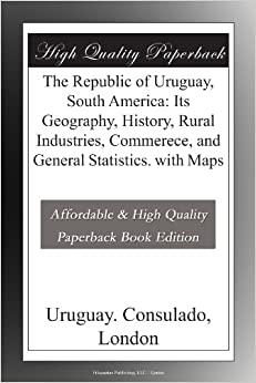 Book The Republic of Uruguay, South America: Its Geography, History, Rural Industries, Commerece, and General Statistics. with Maps