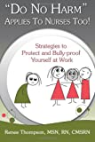 Do No Harm Applies to Nurses Too : Strategies to Protect and Bully-Proof Yourself at Work, Thompson, Renee, 0984798358