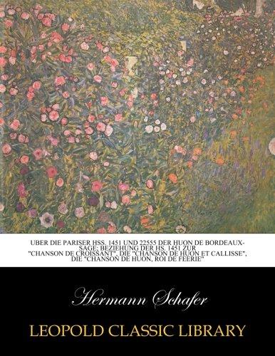 Uber die Pariser Hss. 1451 und 22555 der Huon de Bordeaux-Sage; Beziehung der Hs. 1451 zur Chanson de Croissant, die Chanson de Huon et Callisse. de Huon, roi de feerie (German Edition)
